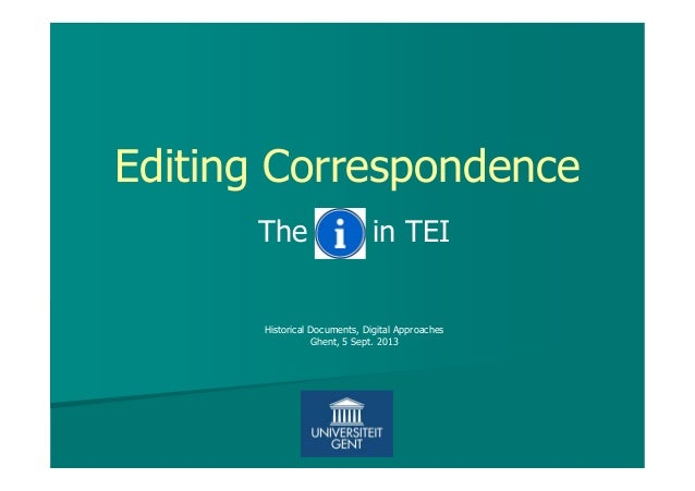 Editing Correspondence The in TEI Historical Documents, Digital Approaches Ghent, 5 Sept. 2013