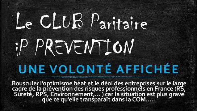 Le CLUB Paritaire iP PREVENTION UNE VOLONTÉ AFFICHÉE Bousculer l'optimisme béat et le déni des entreprises sur le large ca...
