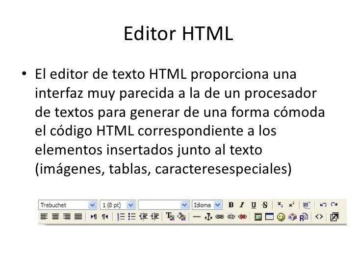 Editor HTML<br />El editor de texto HTML proporciona una interfaz muy parecida a la de un procesador de textos para genera...