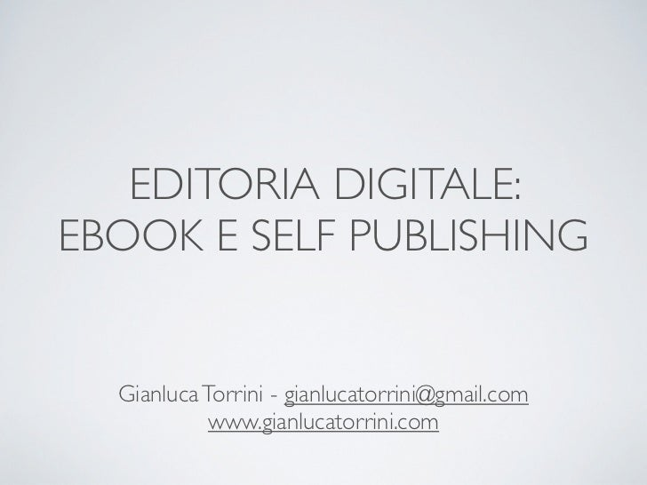 EDITORIA DIGITALE:EBOOK E SELF PUBLISHING  Gianluca Torrini - gianlucatorrini@gmail.com            www.gianlucatorrini.com