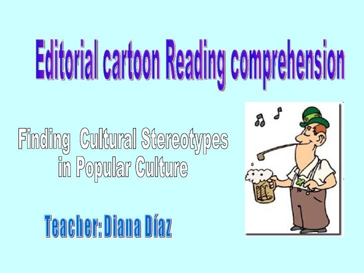 Editorial cartoon Reading comprehension Teacher: Diana Díaz Finding  Cultural Stereotypes  in Popular Culture