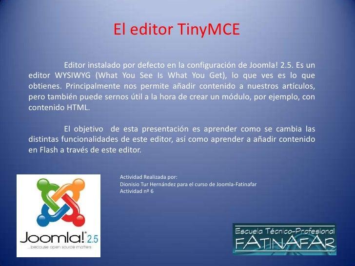 El editor TinyMCE          Editor instalado por defecto en la configuración de Joomla! 2.5. Es uneditor WYSIWYG (What You ...