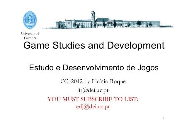 University of Coimbra 1 Game Studies and Development Estudo e Desenvolvimento de Jogos CC: 2012 by Licínio Roque lir@dei.u...