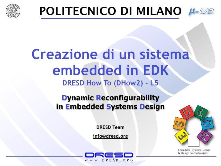 POLITECNICO DI MILANO   Creazione di un sistema    embedded in EDK     DRESD How To (DHow2) - L5       Dynamic Reconfigura...