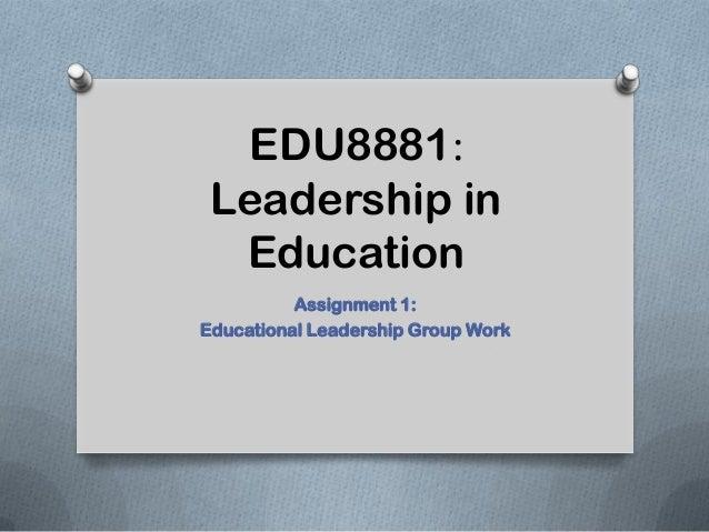 EDU8881:Leadership inEducationAssignment 1:Educational Leadership Group Work