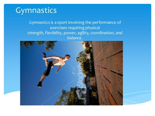 Gymnastics Gymnastics is a sport involving the performance of exercises requiring physical strength, flexibility, power, a...