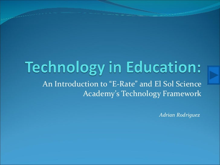 "An Introduction to ""E-Rate"" and El Sol Science Academy's Technology Framework Adrian Rodriguez"