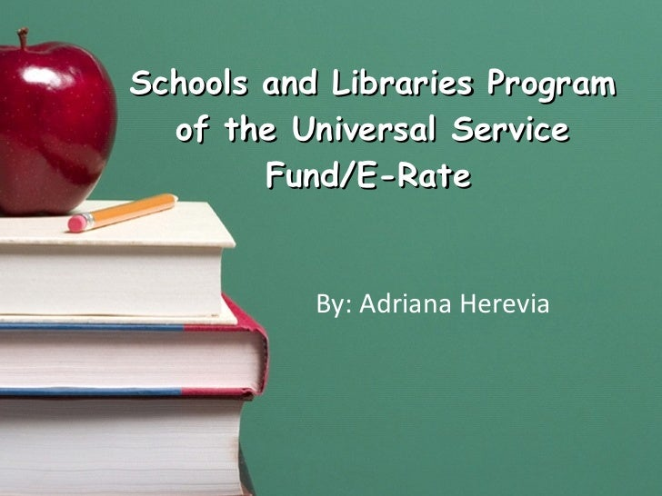 Schools and Libraries Program of the Universal Service Fund/E-Rate   By: Adriana Herevia