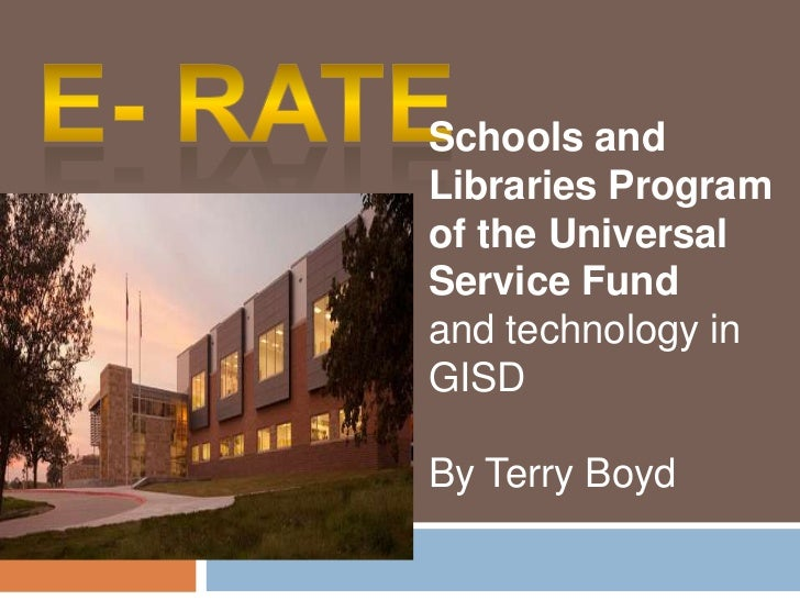 E- Rate<br />Schools and Libraries Program of the Universal Service Fund <br />and technology in GISD<br />By Terry Boyd<b...