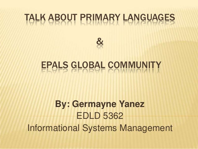 TALK ABOUT PRIMARY LANGUAGES               &   EPALS GLOBAL COMMUNITY      By: Germayne Yanez            EDLD 5362Informat...