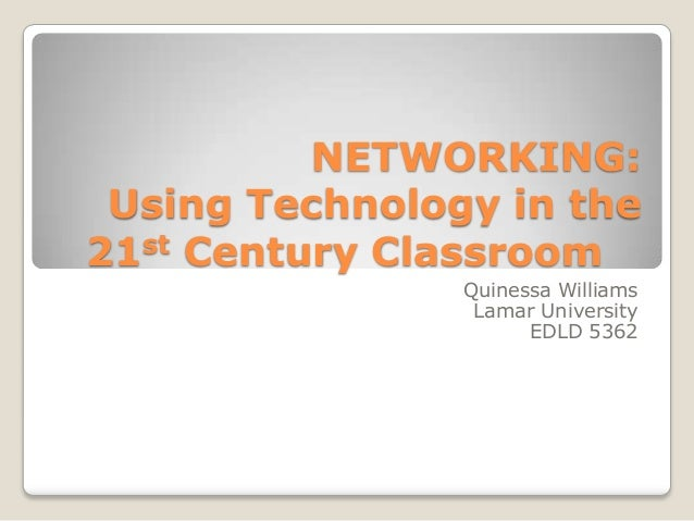 NETWORKING: Using Technology in the 21st Century Classroom Quinessa Williams Lamar University EDLD 5362