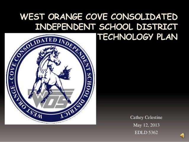 WEST ORANGE COVE CONSOLIDATEDINDEPENDENT SCHOOL DISTRICTTECHNOLOGY PLANCathey CelestineMay 12, 2013EDLD 5362