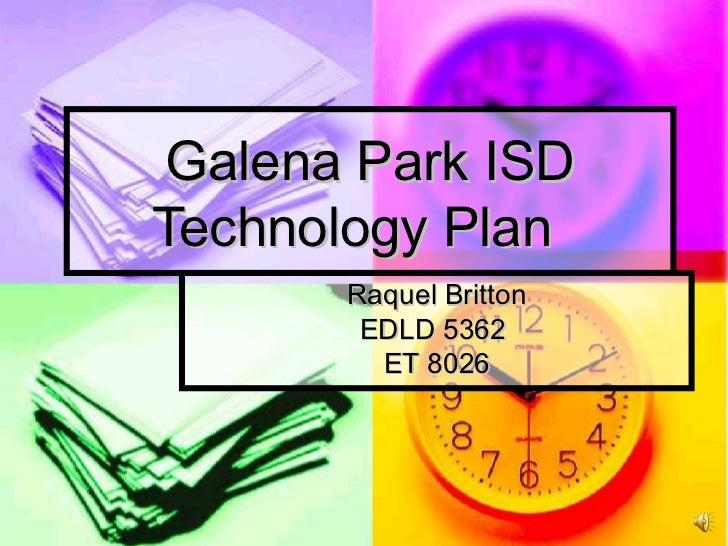 Galena Park ISD Technology Plan Raquel Britton EDLD 5362  ET 8026