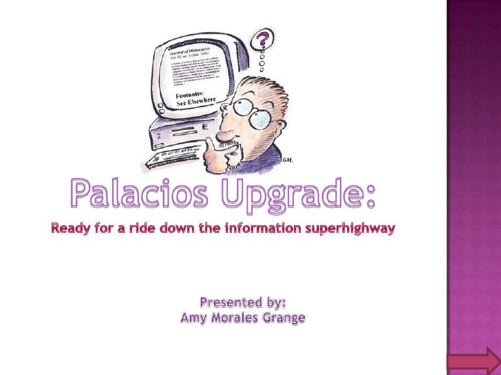 Palacios Upgrade:<br />Ready for a ride down the information superhighway<br />Presented by:<br />Amy Morales Grange<br />