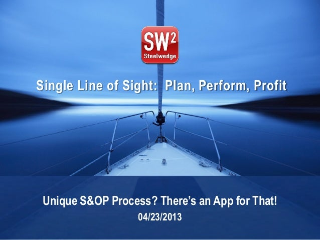 © 2013 Steelwedge Software, Inc. Confidential. 1Plan. Perform. Profit. Single Line of Sight: Plan, Perform, Profit Unique ...