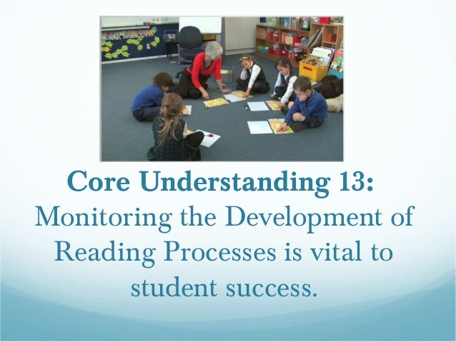 Core Understanding 13:Monitoring the Development of Reading Processes is vital to       student success.