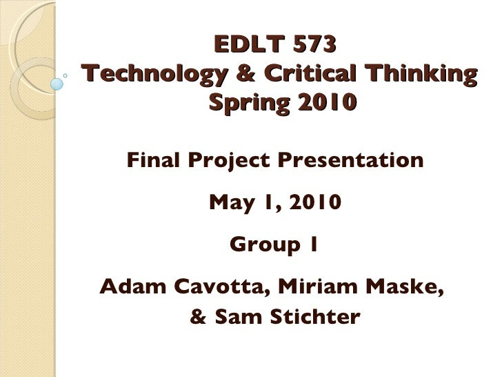 EDLT 573  Technology & Critical Thinking  Spring 2010 Final Project Presentation May 1, 2010 Group 1 Adam Cavotta, Miriam ...