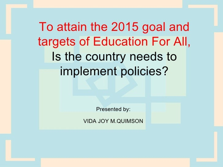 To attain the 2015 goal andtargets of Education For All,   Is the country needs to     implement policies?           Prese...