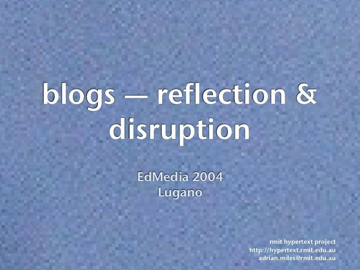 blogs — reflection &    disruption      EdMedia 2004         Lugano                            rmit hypertext project     ...