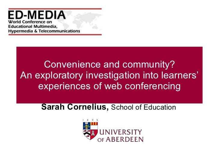 Convenience and community? An exploratory investigation into learners' experiences of web conferencing Sarah Cornelius,  S...