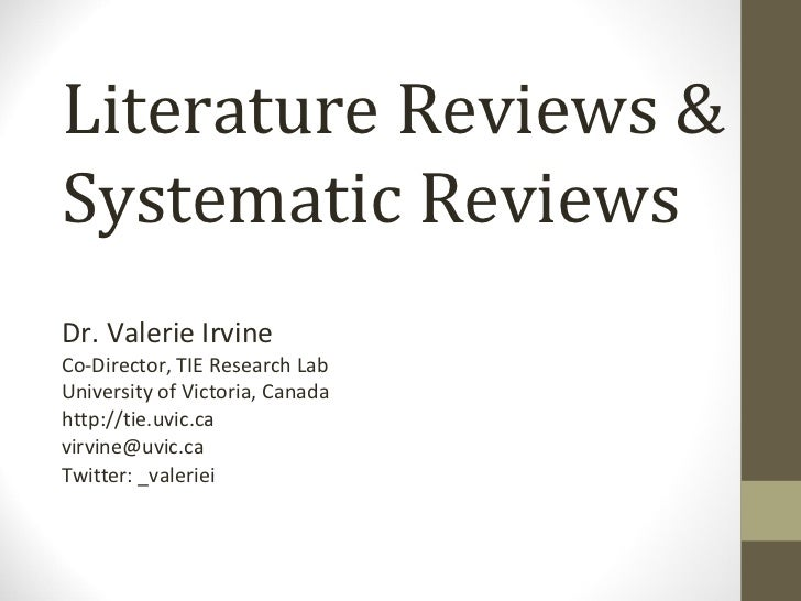 Literature Reviews & Systematic Reviews Dr. Valerie Irvine Co-Director, TIE Research Lab University of Victoria, Canada ht...