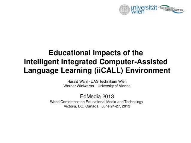 Educational Impacts of the Intelligent Integrated Computer-Assisted Language Learning (iiCALL) Environment Harald Wahl - U...