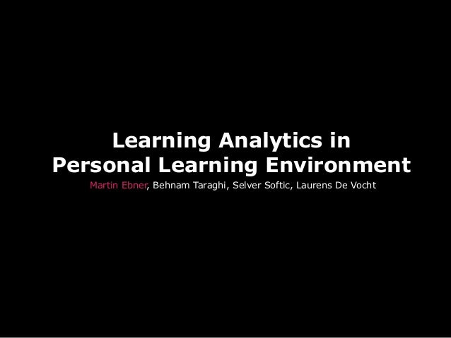 Learning Analytics inPersonal Learning EnvironmentMartin Ebner, Behnam Taraghi, Selver Softic, Laurens De Vocht