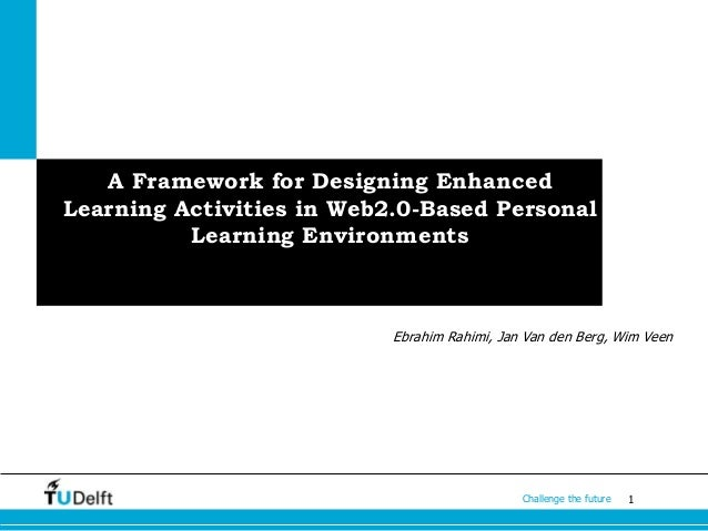 1Challenge the future A Framework for Designing Enhanced Learning Activities in Web2.0-Based Personal Learning Environment...