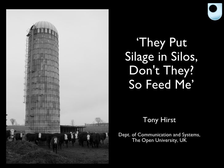 ' They Put Silage in Silos, Don't They? So Feed Me' <ul><li>Tony Hirst </li></ul><ul><li>Dept. of Communication and System...