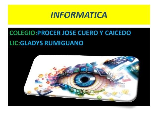 INFORMATICA COLEGIO:PROCER JOSE CUERO Y CAICEDO LIC:GLADYS RUMIGUANO