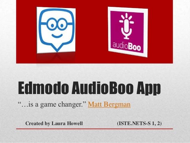 "Edmodo AudioBoo App ""…is a game changer."" Matt Bergman Created by Laura Howell (ISTE.NETS-S 1, 2)"