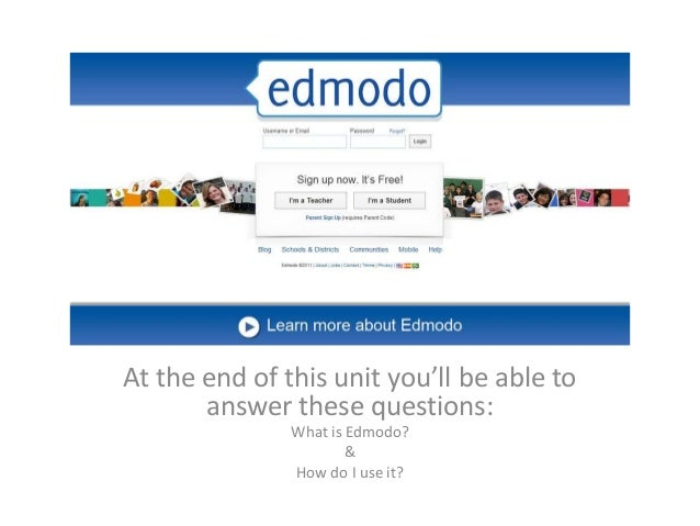 Edmodo for Students At the end of this unit you'll be able to answer these questions: What is Edmodo? & How do I use it?