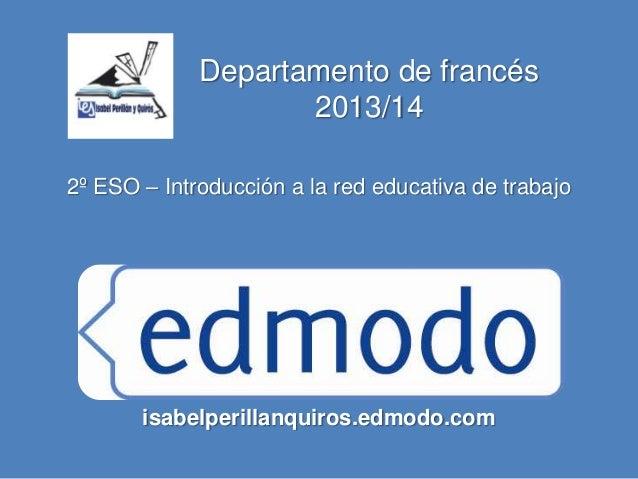 Departamento de francés 2013/14 2º ESO – Introducción a la red educativa de trabajo isabelperillanquiros.edmodo.com