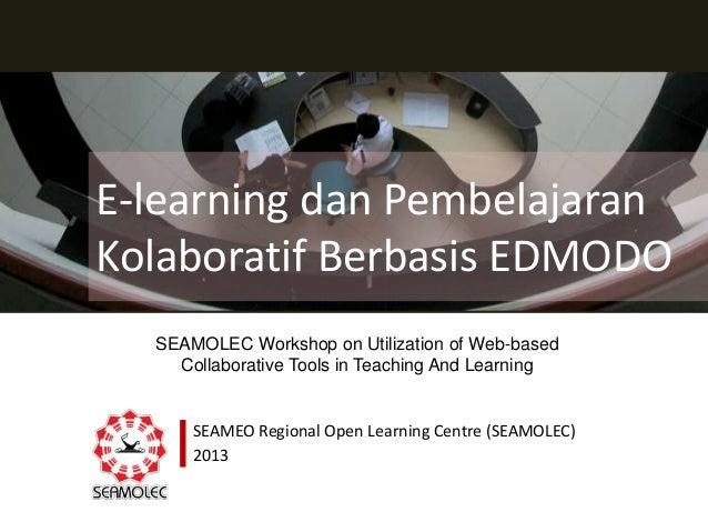 E-learning dan Pembelajaran Kolaboratif Berbasis EDMODO SEAMEO Regional Open Learning Centre (SEAMOLEC) 2013 SEAMOLEC Work...