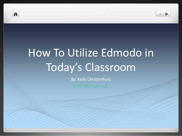 How To Utilize Edmodo in  Today's Classroom        By: Kelly Christenhusz         www.edmodo.com