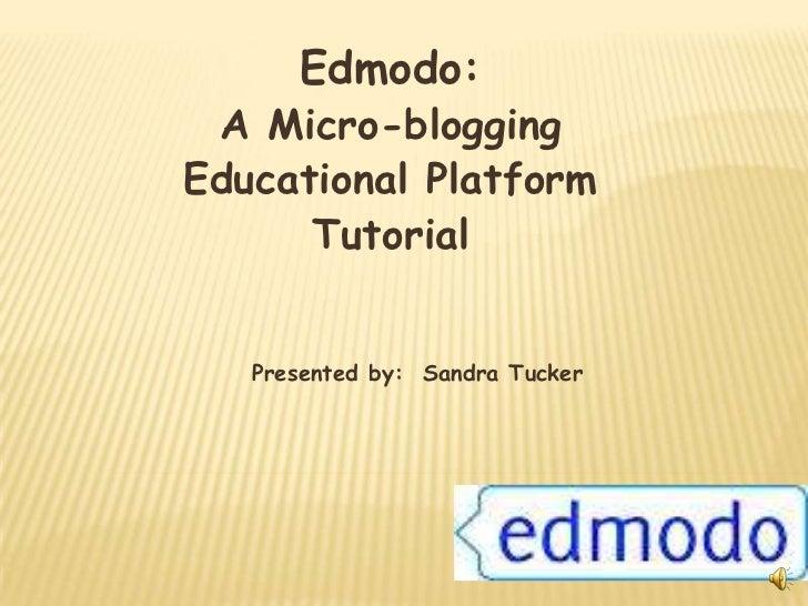 Edmodo: A Micro-bloggingEducational Platform      Tutorial   Presented by: Sandra Tucker