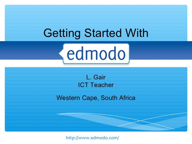 Getting Started With            L. Gair          ICT Teacher  Western Cape, South Africa     http://www.edmodo.com/