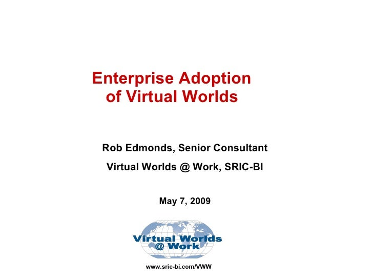 www.sric-bi.com/VWW Enterprise Adoption  of Virtual Worlds   Rob Edmonds, Senior Consultant Virtual Worlds @ Work, SRIC-BI...