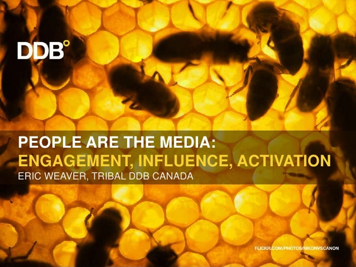 PEOPLE ARE THE MEDIA:<br />ENGAGEMENT, INFLUENCE, ACTIVATION<br />ERIC WEAVER, TRIBAL DDB CANADA<br />