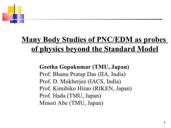 Many Body Studies of PNC/EDM as probes  of physics beyond the Standard Model Geetha Gopakumar (TMU, Japan) Prof. Bhanu Pra...
