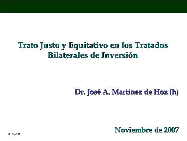 Trato Justo y Equitativo en los Tratados Bilaterales de Inversión  Dr. José A. Martínez de Hoz (h)  # 76298  Noviembre de ...