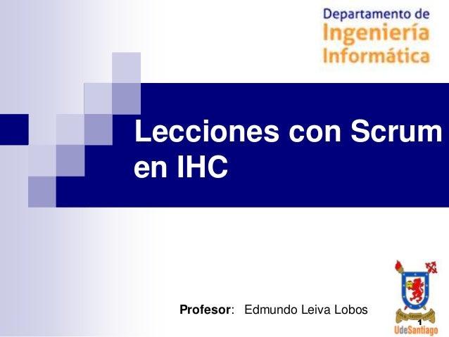 Lecciones con Scrum en IHC  Profesor: Edmundo Leiva Lobos 1