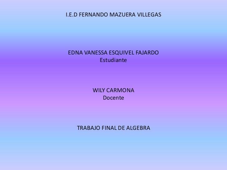 I.E.D FERNANDO MAZUERA VILLEGASEDNA VANESSA ESQUIVEL FAJARDOEstudianteWILY CARMONADocenteTRABAJO FINAL DE ALGEBRA<br />