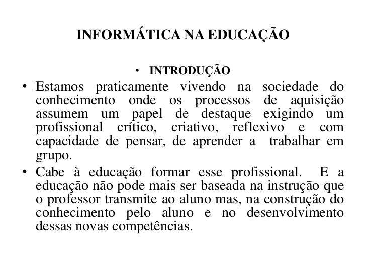 INFORMÁTICA NA EDUCAÇÃO                   • INTRODUÇÃO• Estamos praticamente vivendo na sociedade do  conhecimento onde os...
