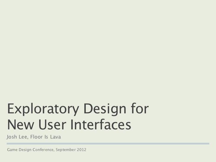 Exploratory Design forNew User InterfacesJosh Lee, Floor Is LavaGame Design Conference, September 2012