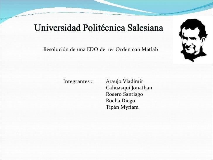 Resolución de una EDO de  1er Orden con Matlab Integrantes :  Araujo Vladimir Cahuasqui Jonathan Rosero Santiago Rocha Die...