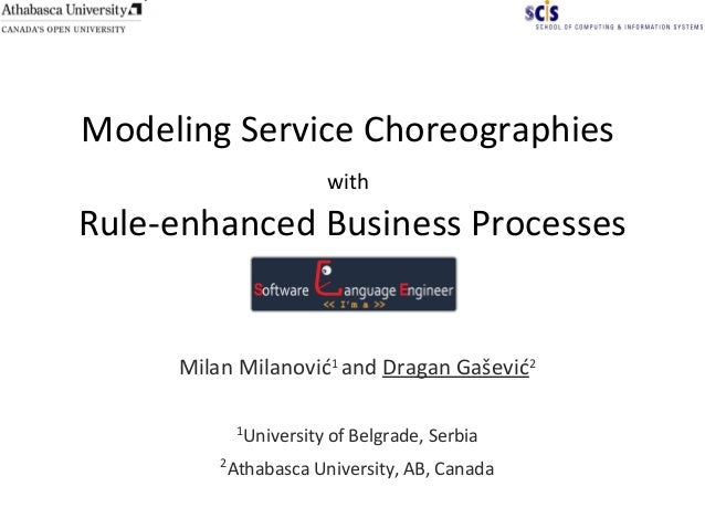 Modeling Service Choreographies with Rule-enhanced Business Processes Milan Milanović1 and Dragan Gašević2 1 University of...