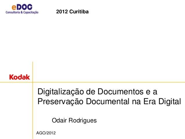 Digitalização de Documentos e a Preservação Documental na Era Digital Odair Rodrigues AGO/2012 2012 Curitiba