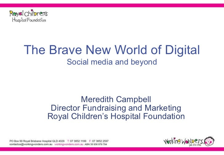 The Brave New World of Digital Social media and beyond Meredith Campbell Director Fundraising and Marketing Royal Children...