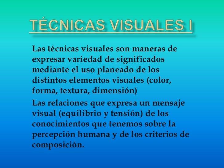 TÉCNICAS VISUALES I<br />Las técnicas visuales son maneras de expresar variedad de significados mediante el uso planeado d...